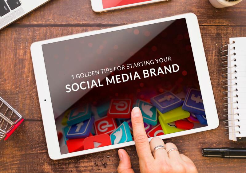 5 GOLDEN TIPS FOR STARTING YOUR SOCIAL MEDIA BRAND