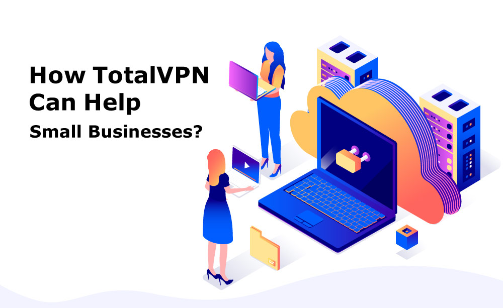 How TotalVPN Can Help Small Businesses?